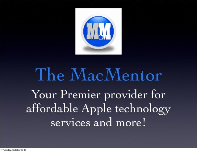 The MacMentor Your Premier provider for affordable Apple technology services and more! Thursday, October 3, 13