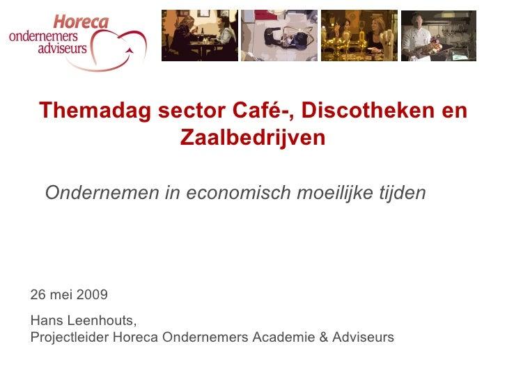 Ondernemen in economisch moeilijke tijden Themadag sector Café-, Discotheken en Zaalbedrijven 26 mei 2009 Hans Leenhouts, ...
