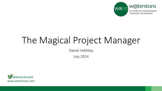 @Waterstonsltd www.waterstons.com The Magical Project Manager Daniel Halliday July 2014