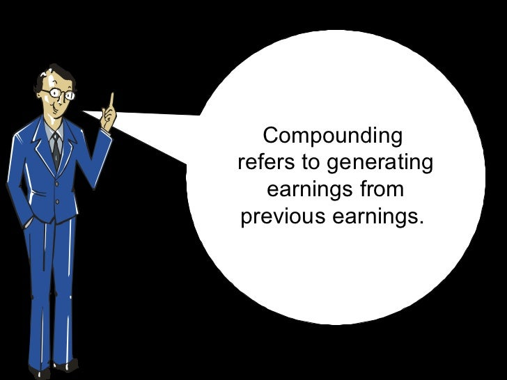 Compounding  refers to generating earningsfrom previous earnings.