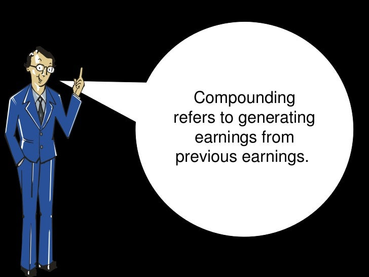 Compoundingrefers to generating   earnings fromprevious earnings.