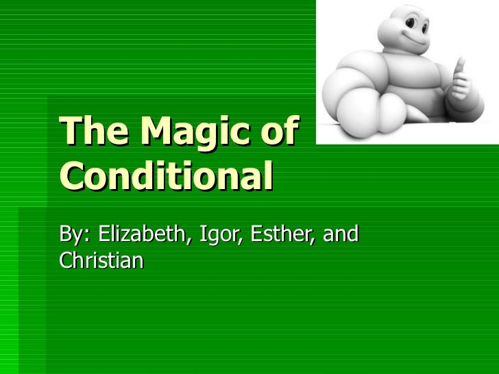 The Magic of Conditional By: Elizabeth, Igor, Esther, and Christian