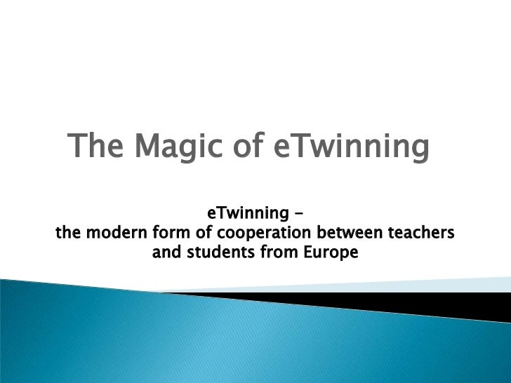 The Magic of eTwinning                  eTwinning -the modern form of cooperation between teachers           and students ...