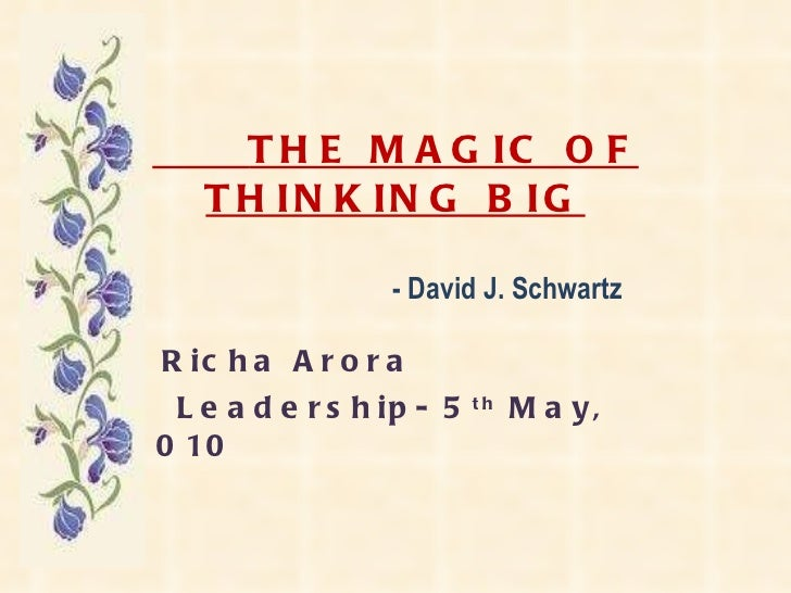 THE MAGIC OF THINKING BIG   - David J. Schwartz Richa Arora Leadership- 5 th  May, 2010