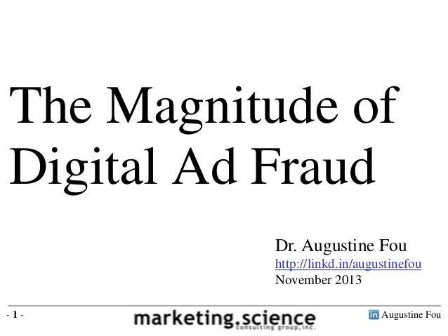 The Magnitude of Digital Ad Fraud Dr. Augustine Fou http://linkd.in/augustinefou November 2013 -1-  Augustine Fou