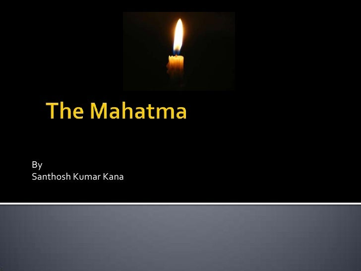 The Mahatma<br />By<br />Santhosh Kumar Kana<br />