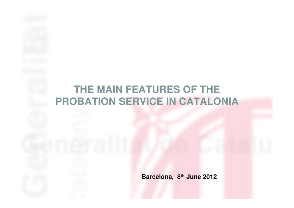THE MAIN FEATURES OF THEPROBATION SERVICE IN CATALONIA              Barcelona, 8th June 2012