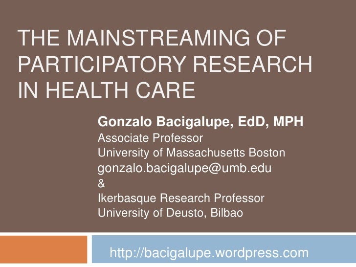 The Mainstreaming of Participatory Research in Health Care<br />Gonzalo Bacigalupe, EdD, MPH<br />Associate Professor<br /...