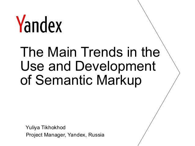 Yuliya Tikhokhod Project Manager, Yandex, Russia The Main Trends in the Use and Development of Semantic Markup