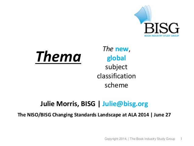 1 Thema Julie Morris, BISG | Julie@bisg.org The NISO/BISG Changing Standards Landscape at ALA 2014 | June 27 © 2013, the B...