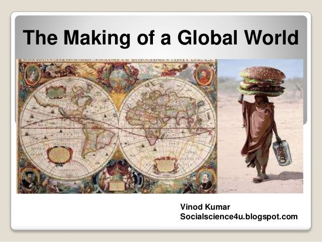 The Making of a Global World Vinod Kumar Socialscience4u.blogspot.com