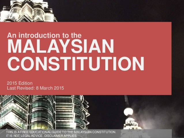 Version Date [March 2015] An introduction to the MALAYSIAN CONSTITUTION 2015 Edition Last Revised: 8 March 2015 THIS IS A ...