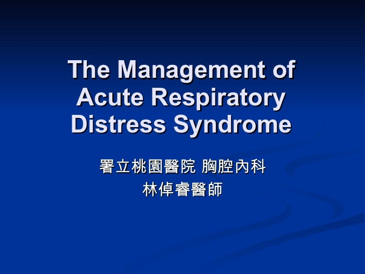 The Management of Acute Respiratory Distress Syndrome 署立桃園醫院 胸腔內科 林倬睿醫師