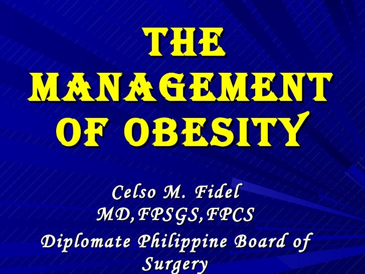 The Management of Obesity Celso M. Fidel MD,FPSGS,FPCS Diplomate Philippine Board of Surgery