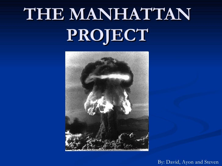 THE MANHATTAN PROJECT By: David, Ayon and Steven