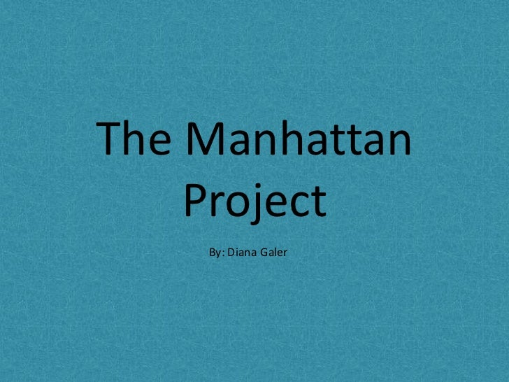The Manhattan Project<br />By: Diana Galer<br />