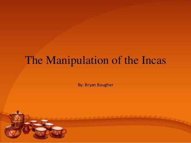 The Manipulation of the Incas By: Bryan Baugher