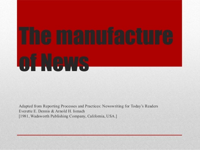 The manufactureof NewsAdapted from Reporting Processes and Practices: Newswriting for Today's ReadersEverette E. Dennis & ...