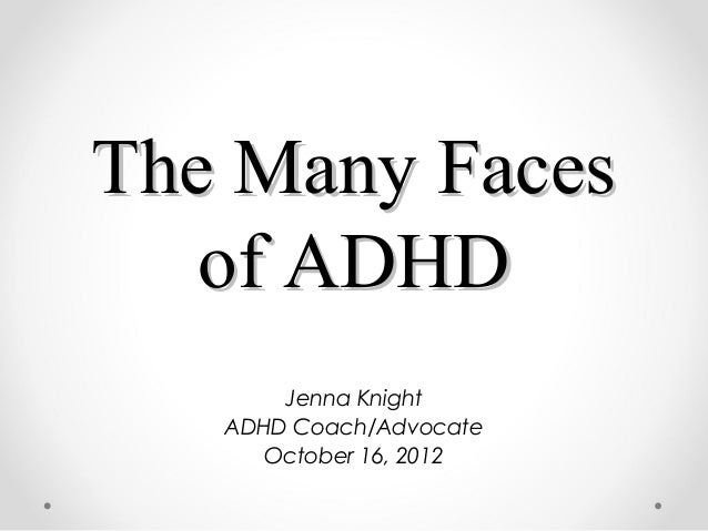 The Many FacesThe Many Faces of ADHDof ADHD Jenna Knight ADHD Coach/Advocate October 16, 2012