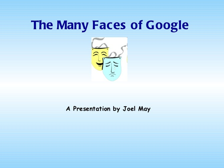 The Many Faces of Google A Presentation by Joel May