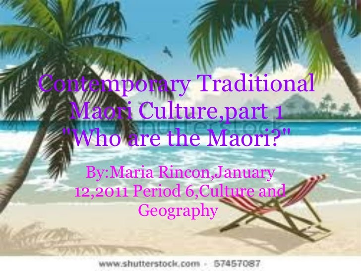 "Contemporary Traditional Maori Culture,part 1 ""Who are the Maori?"" By:Maria Rincon,January 12,2011 Period 6,Cult..."
