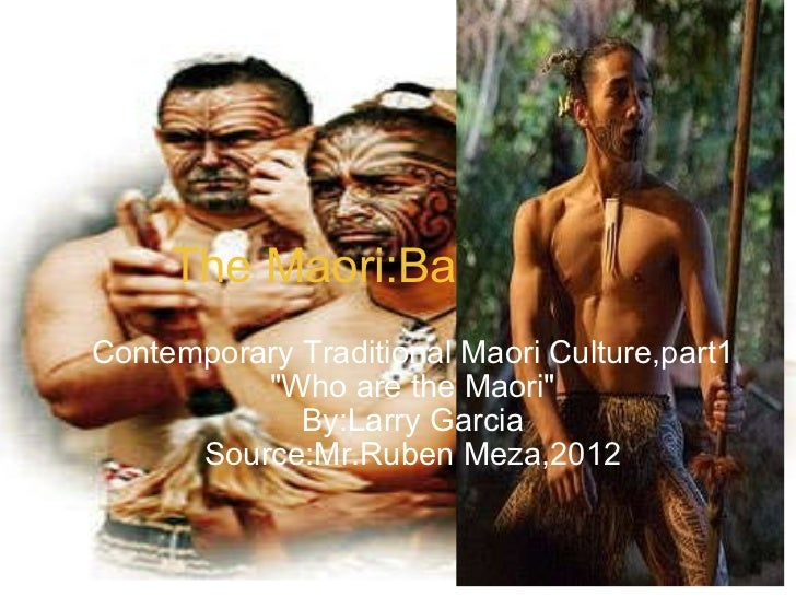 "The Maori:Backround Contemporary Traditional Maori Culture,part1 ""Who are the Maori"" By:Larry Garcia Source:Mr.R..."