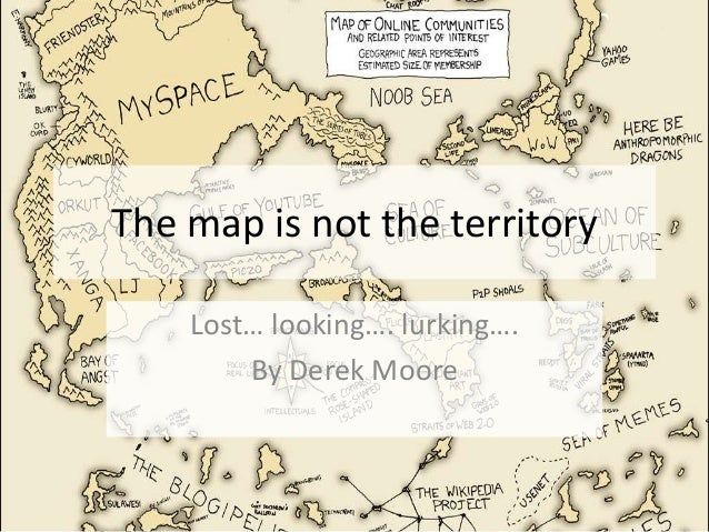 The map is not the territory Lost… looking…. lurking…. By Derek Moore