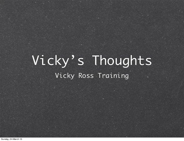 Vicky's Thoughts                         Vicky Ross TrainingSunday, 24 March 13