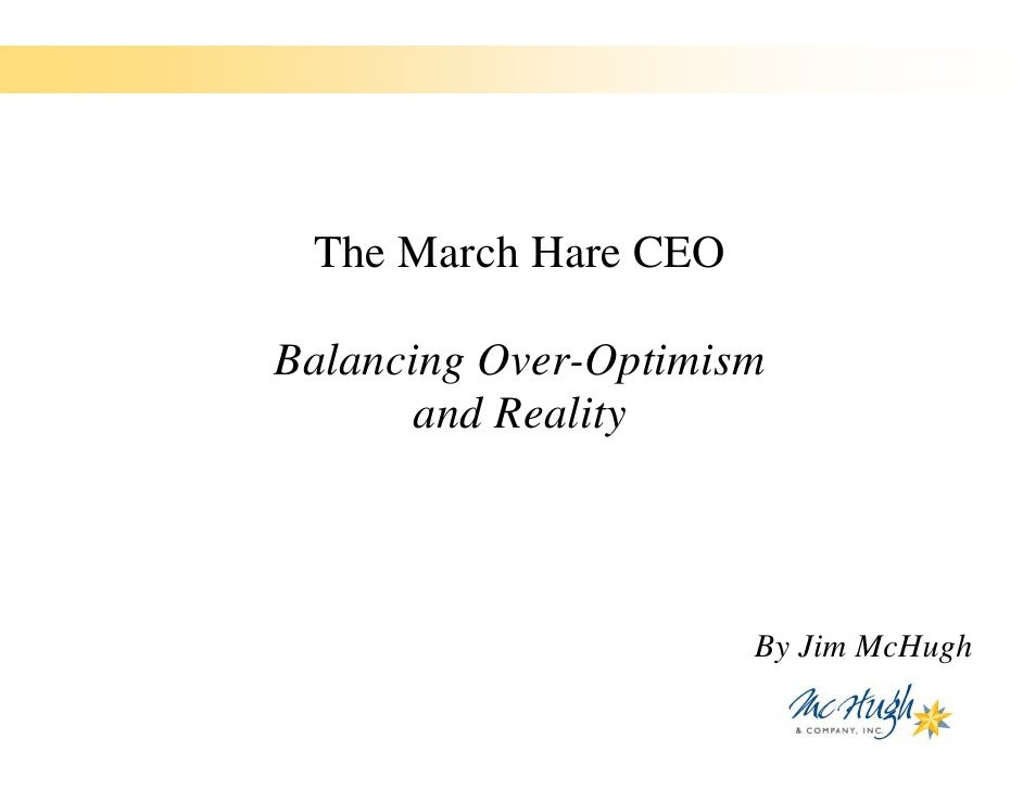 The March Hare CEO  Balancing Over-Optimism        and Reality                          By Jim McHugh