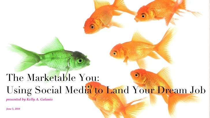 The Marketable You:  Using Social Media to Land Your Dream Job <ul><li>presented by Kelly A. Galanis </li></ul>June 5, 2010