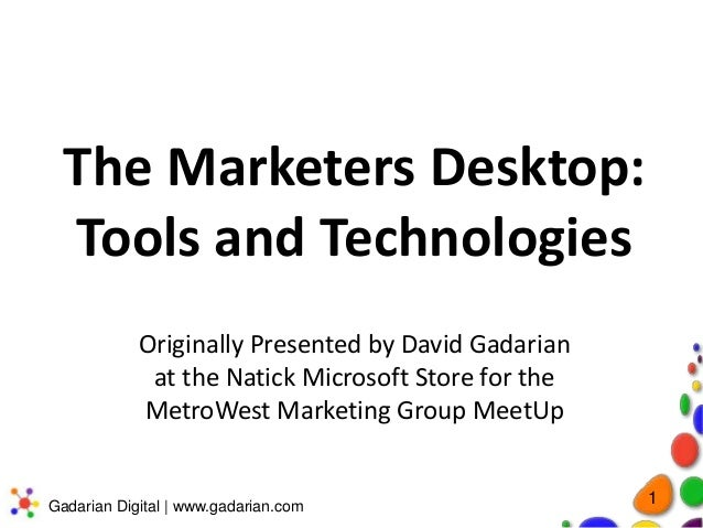The Marketers Desktop: Tools and Technologies Originally Presented by David Gadarian at the Natick Microsoft Store for the...