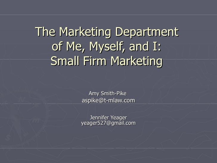 The Marketing Department  of Me, Myself, and I:  Small Firm Marketing  Amy Smith-Pike  Marketing Director, DurretteBradsha...