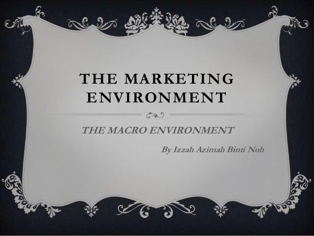 THE MARKETING ENVIRONMENT THE MACRO ENVIRONMENT By Izzah Azimah Binti Noh