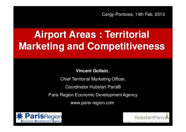 Cergy-Pontoise, 14th Feb. 2013  Airport Areas : Territorial Marketing and Competitiveness Vincent Gollain, Chief Territori...