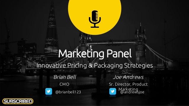 Innovative Pricing & Packaging Strategies Marketing Panel Brian Bell CMO Joe Andrews Sr. Director, Product Marketing @bria...