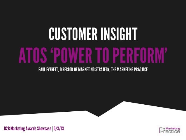 CUSTOMER INSIGHT         ATOS 'POWER TO PERFORM'                     PAUL EVERETT, DIRECTOR OF MARKETING STRATEGY, THE MAR...