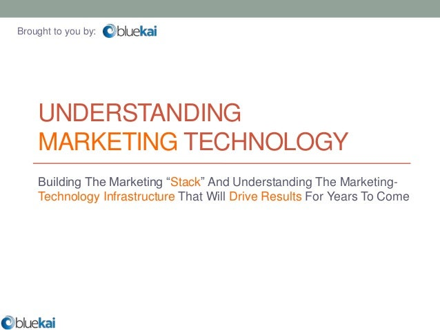 "Brought to you by:    UNDERSTANDING    MARKETING TECHNOLOGY    Building The Marketing ""Stack"" And Understanding The Market..."