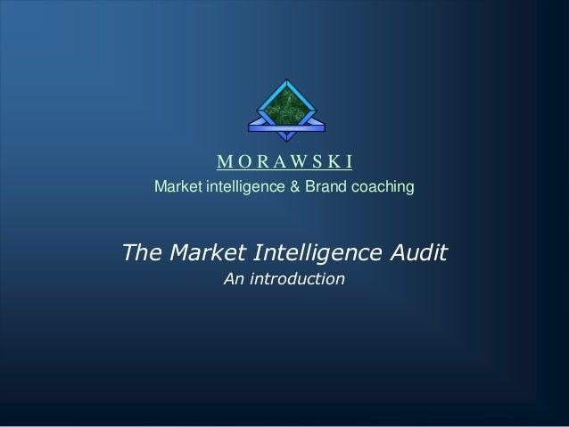 M O RAWS K I Market intelligence & Brand coaching  The Market Intelligence Audit An introduction