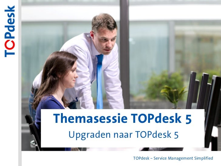 Themasessie TOPdesk 5Themasessie TOPdesk 5   Upgraden naar TOPdesk 5                TOPdesk – Service Management Simplified