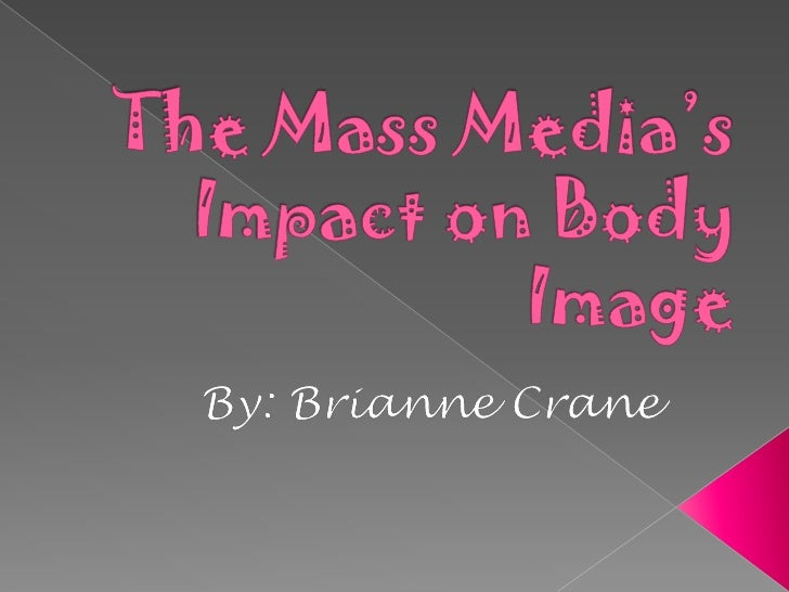 effect of media on body image She wants to know how outside influences — such as media and networks of friends — affect a young girl's body image becker is an expert on eating disorders at harvard medical school in boston she chose to study girls in fiji for two reasons.
