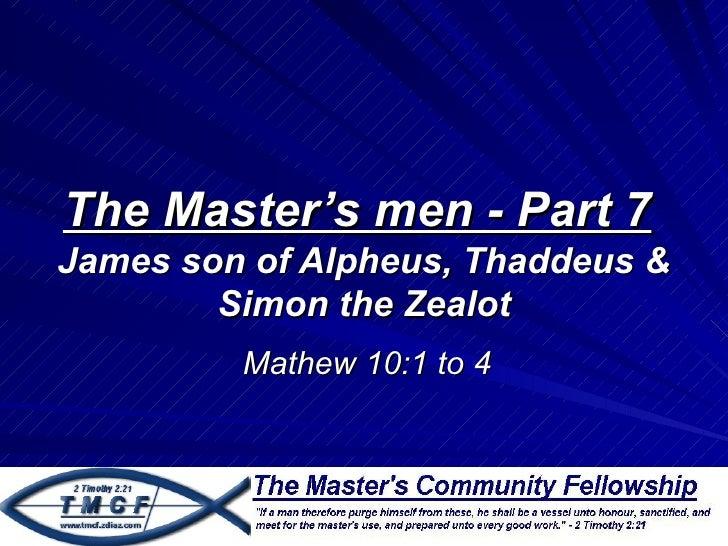 The Master's men - Part 7James son of Alpheus, Thaddeus &        Simon the Zealot         Mathew 10:1 to 4