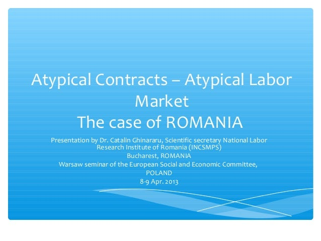 Atypical Contracts – Atypical Labor              Market      The case of ROMANIA  Presentation by Dr. Catalin Ghinararu, S...