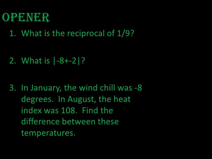 Opener<br />What is the reciprocal of 1/9? <br />What is |-8+-2|? <br />In January, the wind chill was -8 degrees.  In Aug...