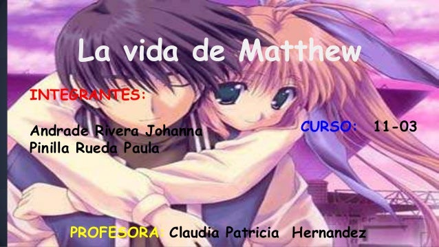 La vida de Matthew INTEGRANTES: Andrade Rivera Johanna Pinilla Rueda Paula CURSO: 11-03 PROFESORA: Claudia Patricia Hernan...