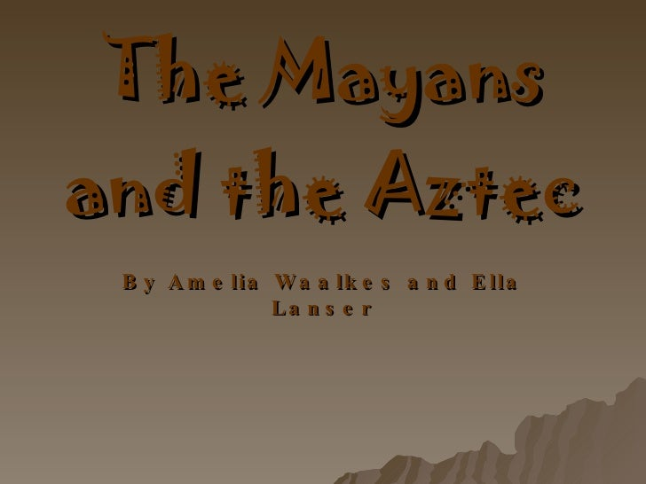 The Mayans and the Aztec By Amelia Waalkes and Ella Lanser