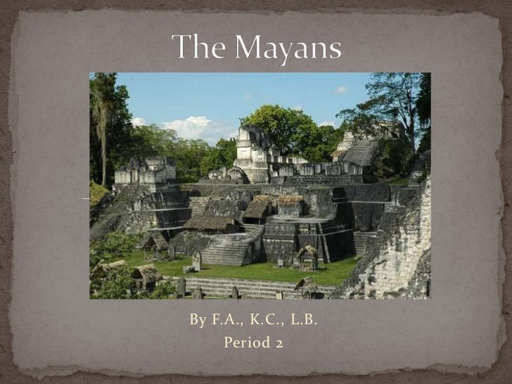 The Mayans<br />By F.A., K.C., L.B.<br />Period 2<br />