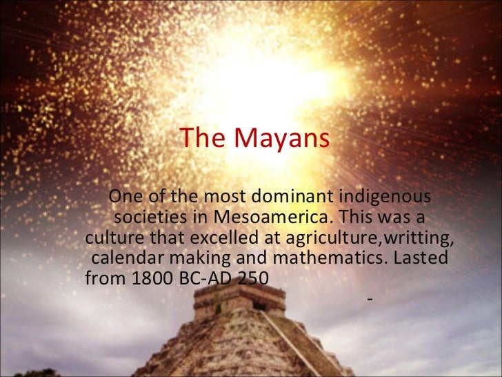 The Mayans One of the most dominant indigenous societies in Mesoamerica. This was a culture that excelled at agriculture,w...