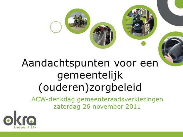 Aandachtspunten voor een      gemeentelijk   (ouderen)zorgbeleid ACW-denkdag gemeenteraadsverkiezingen      zaterdag 26 no...