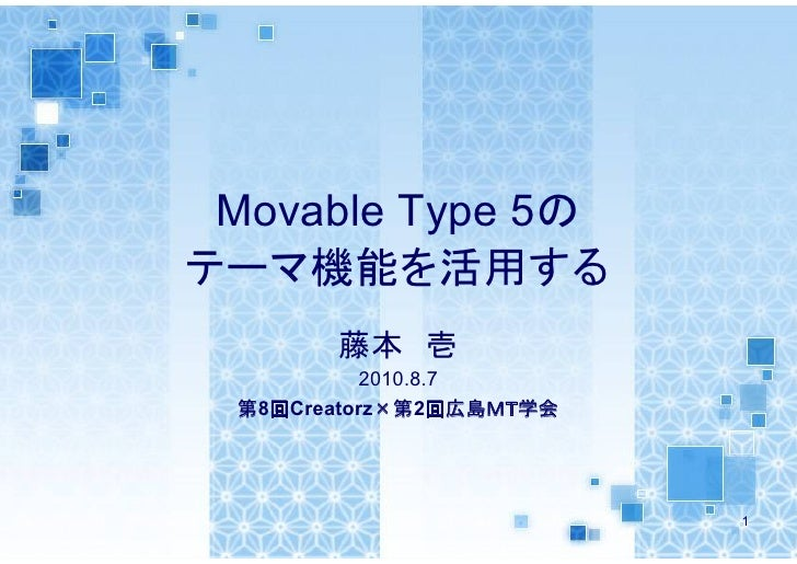 Movable Type 5の テーマ機能を活用する        藤本 壱           2010.8.7  第8回Creatorz×第2回広島MT学会                              1