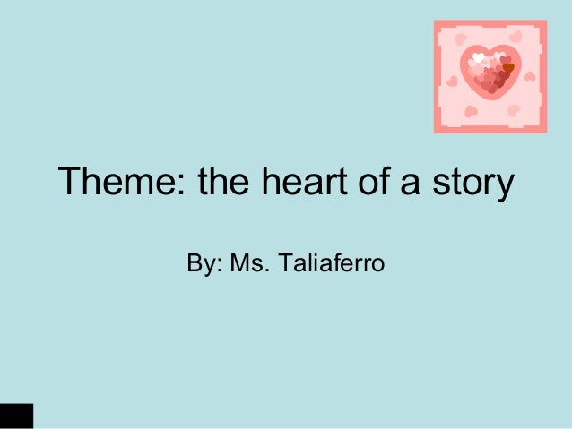 Theme: the heart of a story By: Ms. Taliaferro